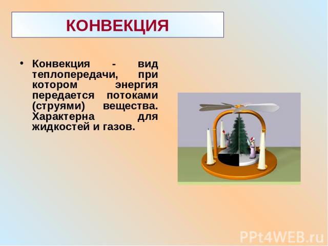КОНВЕКЦИЯ Конвекция - вид теплопередачи, при котором энергия передается потоками (струями) вещества. Характерна для жидкостей и газов.