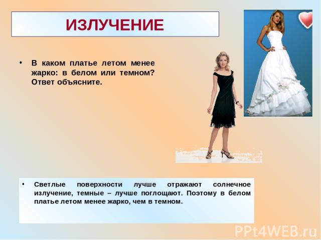 ИЗЛУЧЕНИЕ В каком платье летом менее жарко: в белом или темном? Ответ объясните. Светлые поверхности лучше отражают солнечное излучение, темные – лучше поглощают. Поэтому в белом платье летом менее жарко, чем в темном.