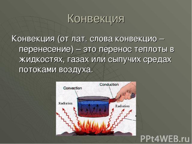 Конвекция Конвекция (от лат. слова конвекцио – перенесение) – это перенос теплоты в жидкостях, газах или сыпучих средах потоками воздуха.