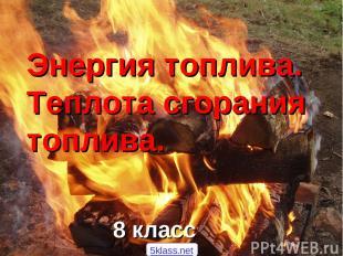 Энергия топлива. Теплота сгорания топлива. 8 класс 5klass.net