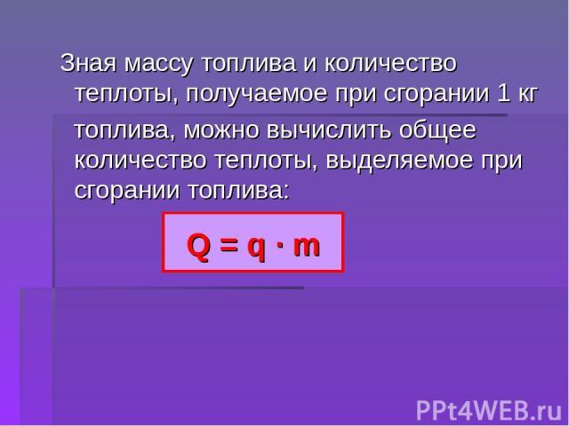 Зная массу топлива и количество теплоты, получаемое при сгорании 1 кг топлива, можно вычислить общее количество теплоты, выделяемое при сгорании топлива: Q = q ∙ m