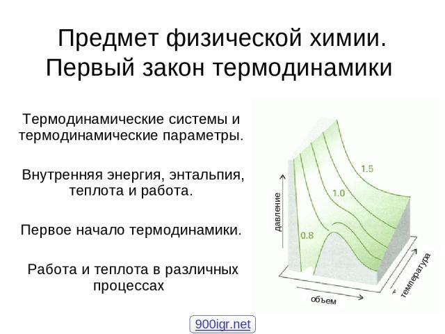* Предмет физической химии. Первый закон термодинамики Термодинамические системы и термодинамические параметры. Внутренняя энергия, энтальпия, теплота и работа. Первое начало термодинамики. Работа и теплота в различных процессах объем давление темпе…