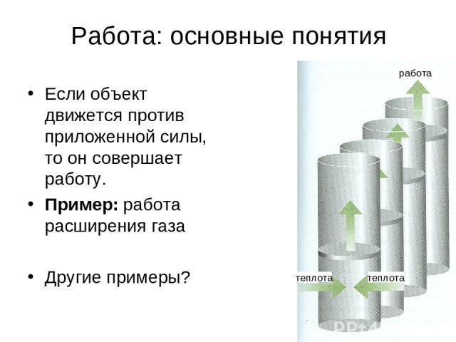 * Работа: основные понятия Если объект движется против приложенной силы, то он совершает работу. Пример: работа расширения газа Другие примеры? работа теплота теплота