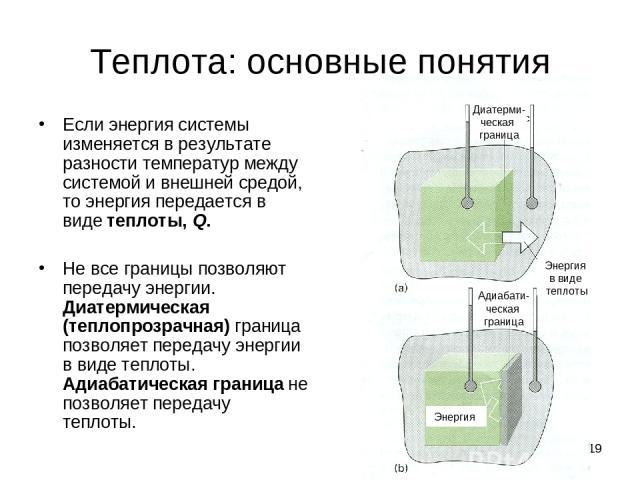 * Теплота: основные понятия Если энергия системы изменяется в результате разности температур между системой и внешней средой, то энергия передается в виде теплоты, Q. Не все границы позволяют передачу энергии. Диатермическая (теплопрозрачная) границ…