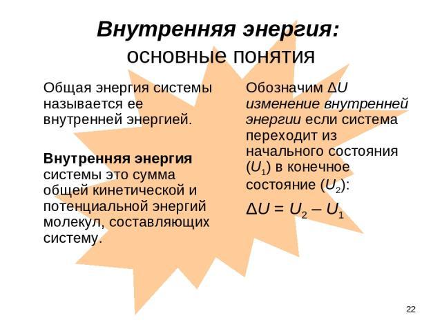 * Внутренняя энергия: основные понятия Общая энергия системы называется ее внутренней энергией. Внутренняя энергия системы это сумма общей кинетической и потенциальной энергий молекул, составляющих систему. Обозначим ΔU изменение внутренней энергии …