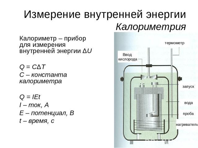 * Измерение внутренней энергии Калориметрия Калориметр – прибор для измерения внутренней энергии ΔU Q = CΔT C – константа калориметра Q = IEt I – ток, A E – потенциал, В t – время, с Ввод кислорода термометр запуск вода проба нагреватель
