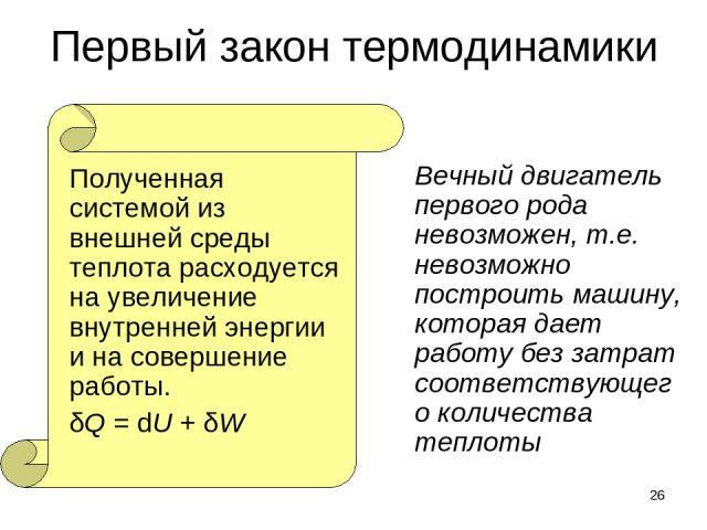 * Первый закон термодинамики Полученная системой из внешней среды теплота расходуется на увеличение внутренней энергии и на совершение работы. δQ = dU + δW Вечный двигатель первого рода невозможен, т.е. невозможно построить машину, которая дает рабо…