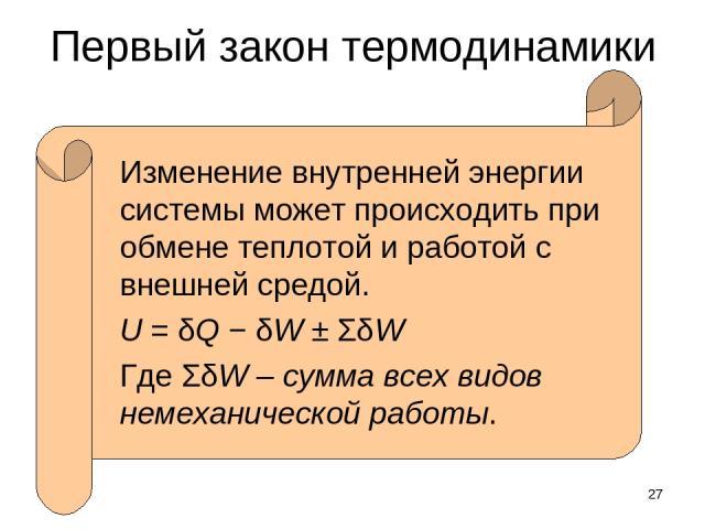 * Первый закон термодинамики Изменение внутренней энергии системы может происходить при обмене теплотой и работой с внешней средой. U = δQ − δW ± ΣδW Где ΣδW – сумма всех видов немеханической работы.