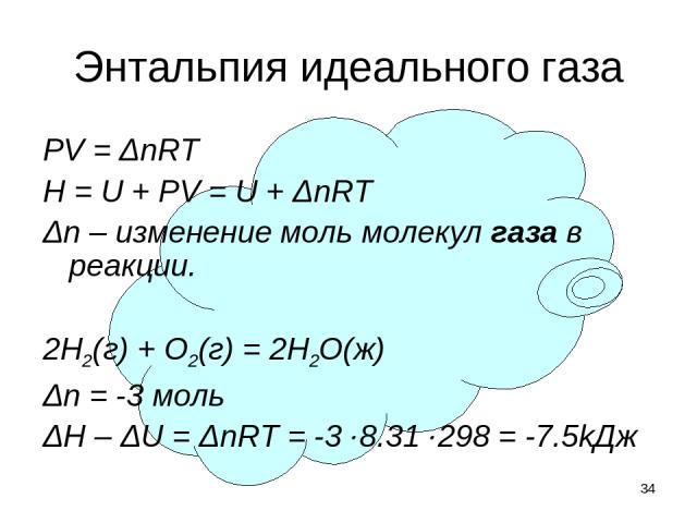 * Энтальпия идеального газа PV = ΔnRT H = U + PV = U + ΔnRT Δn – изменение моль молекул газа в реакции. 2H2(г) + O2(г) = 2H2O(ж) Δn = -3 моль ΔH – ΔU = ΔnRT = -3 8.31 298 = -7.5kДж