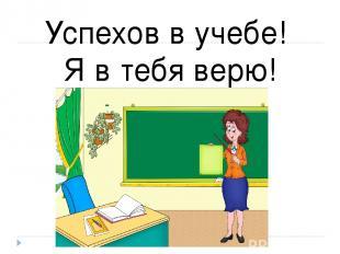 Успехов в учебе! Я в тебя верю!