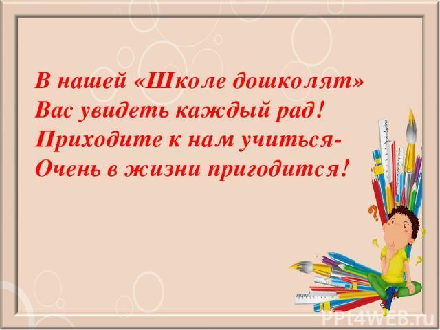 В нашей «Школе дошколят» Вас увидеть каждый рад! Приходите к нам учиться- Очень в жизни пригодится!