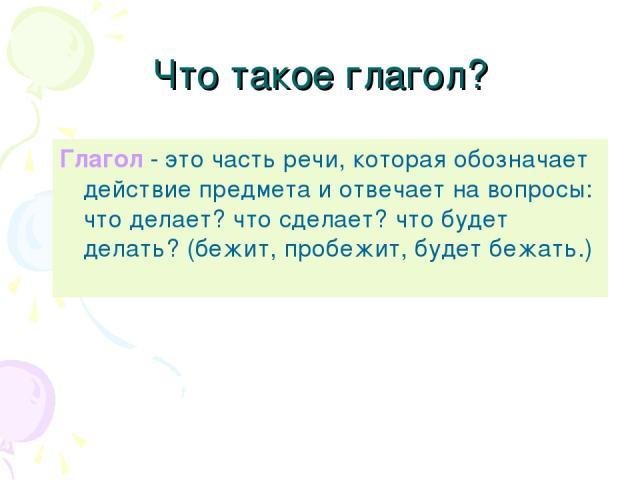 Что такое глагол? Глагол - это часть речи, которая обозначает действие предмета и отвечает на вопросы: что делает? что сделает? что будет делать? (бежит, пробежит, будет бежать.)