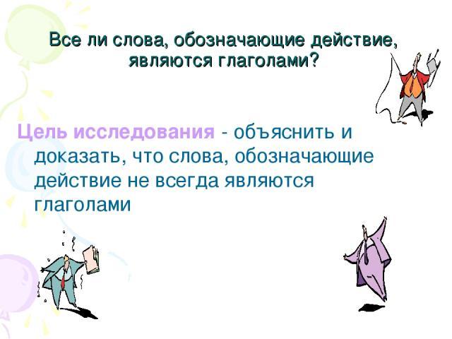Все ли слова, обозначающие действие, являются глаголами? Цель исследования - объяснить и доказать, что слова, обозначающие действие не всегда являются глаголами