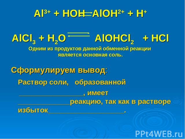 Al3+ + HOH AlOH2+ + H+ AlCl3 + H2O AlOHCl2 + HCl Одним из продуктов данной обменной реакции является основная соль. Сформулируем вывод: Раствор соли, образованной ________________, имеет _____________реакцию, так как в растворе избыток___________________.
