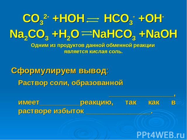 CO32- +HOH HCO3- +OH- Na2CO3 +H2O NaHCO3 +NaOH Одним из продуктов данной обменной реакции является кислая соль. Сформулируем вывод: Раствор соли, образованной ________________, имеет__________реакцию, так как в растворе избыток ________________.