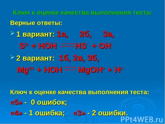 Ключ к оценке качества выполнения теста: Верные ответы: 1 вариант: 1а, 2б, 3а, S2- + HOH HS- + OH- 2 вариант: 1б, 2в, 3б, Mg2+ + HOH MgOH+ + H+ Ключ к оценке качества выполнения теста: «5» - 0 ошибок; «4» - 1 ошибка; «3» - 2 ошибки.