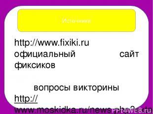 Источники http://www.fixiki.ru официальный сайт фиксиков вопросы викторины http: