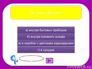 Где живут фиксики? а) внутри бытовых приборов б) внутри книжного шкафа в) в коро