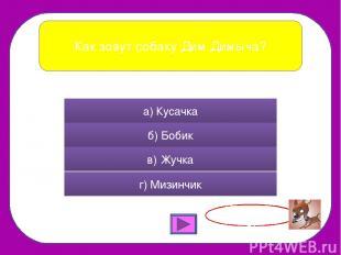 Как зовут собаку Дим Димыча? а) Кусачка б) Бобик в) Жучка г) Мизинчик Правильно!