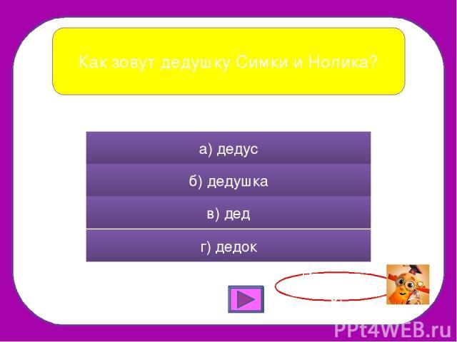 Как зовут дедушку Симки и Нолика? а) дедус б) дедушка в) дед г) дедок Правильно!