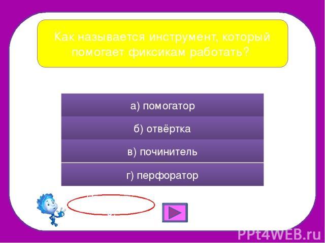 Как называется инструмент, который помогает фиксикам работать? а) помогатор б) отвёртка в) починитель г) перфоратор Правильно!