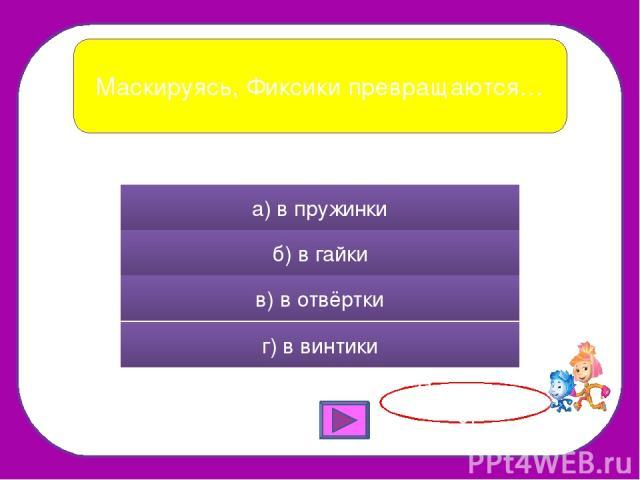 Маскируясь, Фиксики превращаются… а) в пружинки б) в гайки в) в отвёртки г) в винтики Правильно!