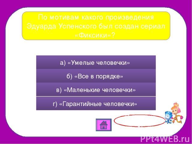 По мотивам какого произведения Эдуарда Успенского был создан сериал «Фиксики»? а) «Умелые человечки» б) «Все в порядке» в) «Маленькие человечки» г) «Гарантийные человечки» Правильно!