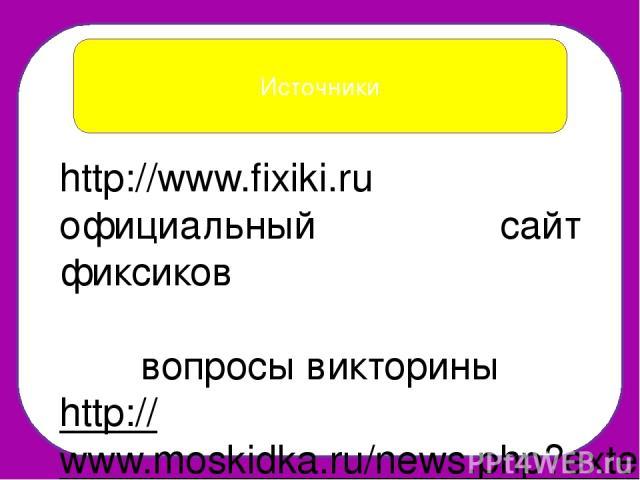 Источники http://www.fixiki.ru официальный сайт фиксиков вопросы викторины http://www.moskidka.ru/news.php?extend.2543 http://www.nanya.ru/konkursy/viktoriny/170/ http://www.edu54.ru/node/268653 http://voprosita.ru/viktorina.php?vik=20 фиксики http:…