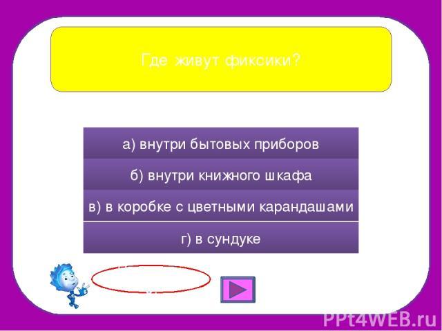 Где живут фиксики? а) внутри бытовых приборов б) внутри книжного шкафа в) в коробке с цветными карандашами г) в сундуке Правильно!