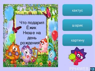 кактус шарик картину Что подарил Ёжик Нюше на день рождения?
