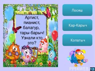 Лосяш Кар-Карыч Копатыч Артист, пианист, балагур, тары-барыч! Узнали кто это? Ко