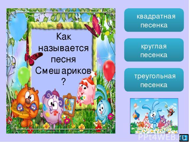 квадратная песенка круглая песенка треугольная песенка Как называется песня Смешариков?