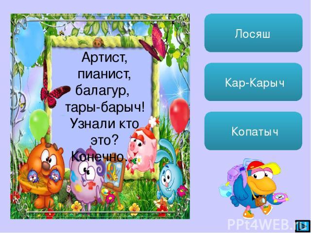 Лосяш Кар-Карыч Копатыч Артист, пианист, балагур, тары-барыч! Узнали кто это? Конечно…