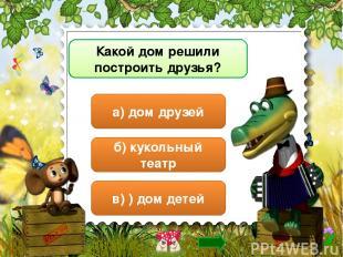Какой дом решили построить друзья? а) дом друзей б) кукольный театр в) ) дом дет