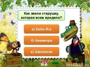 Как звали старушку, которая всем вредила? б) Кикимора в) Шапокляк а) Баба-Яга