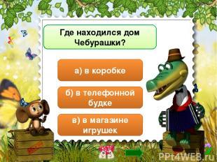 Где находился дом Чебурашки? а) в коробке б) в телефонной будке в) в магазине иг