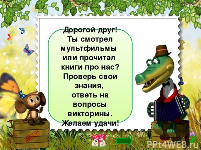 Дорогой друг! Ты смотрел мультфильмы или прочитал книги про нас? Проверь свои знания, ответь на вопросы викторины. Желаем удачи!