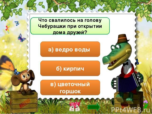 Что свалилось на голову Чебурашки при открытии дома друзей? а) ведро воды б) кирпич в) цветочный горшок