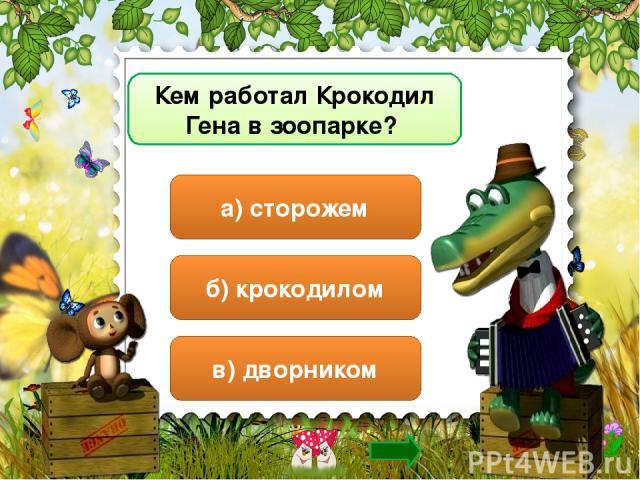 Кем работал Крокодил Гена в зоопарке? а) сторожем б) крокодилом в) дворником