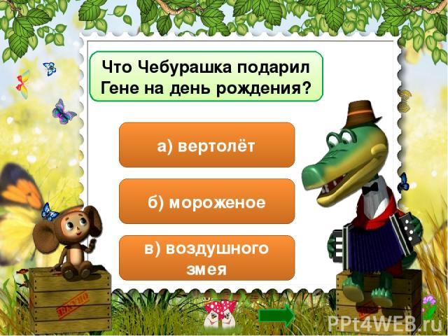 Что Чебурашка подарил Гене на день рождения? а) вертолёт б) мороженое в) воздушного змея