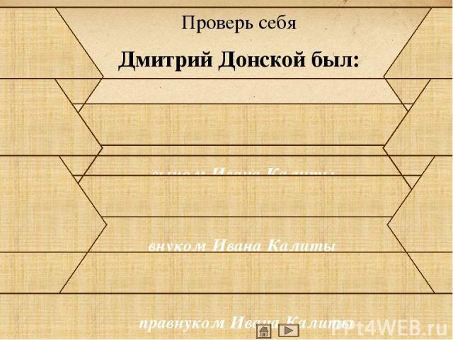Проверь себя Какое прозвище получил князь Дмитрий после Куликовской битвы? Куликовский Донской Победитель