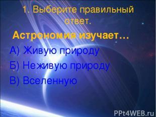 1. Выберите правильный ответ. Астрономия изучает… А) Живую природу Б) Неживую пр