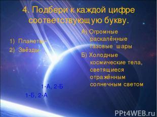 4. Подбери к каждой цифре соответствующую букву. Планеты– Звёзды- 1-А, 2-Б 1-Б,