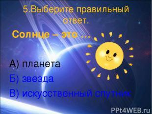 5.Выберите правильный ответ. Солнце – это … А) планета Б) звезда В) искусственны
