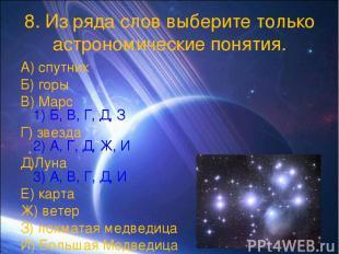 8. Из ряда слов выберите только астрономические понятия. А) спутник Б) горы В) М