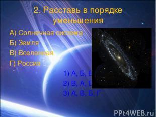2. Расставь в порядке уменьшения А) Солнечная система Б) Земля В) Вселенная Г) Р