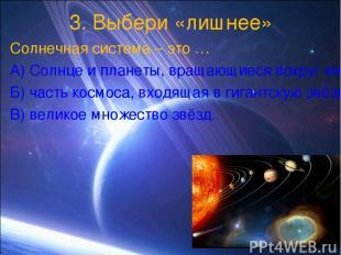 3. Выбери «лишнее» Солнечная система – это … А) Солнце и планеты, вращающиеся во