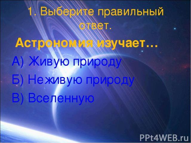 1. Выберите правильный ответ. Астрономия изучает… А) Живую природу Б) Неживую природу В) Вселенную