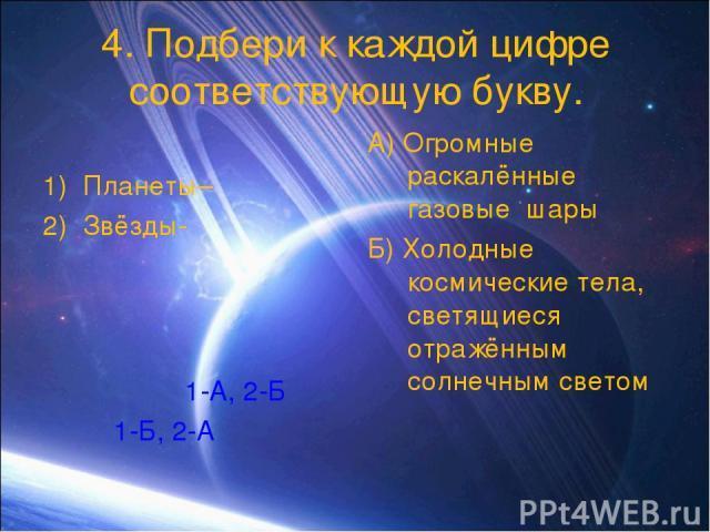 4. Подбери к каждой цифре соответствующую букву. Планеты– Звёзды- 1-А, 2-Б 1-Б, 2-А А) Огромные раскалённые газовые шары Б) Холодные космические тела, светящиеся отражённым солнечным светом