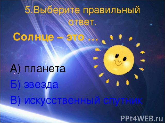 5.Выберите правильный ответ. Солнце – это … А) планета Б) звезда В) искусственный спутник